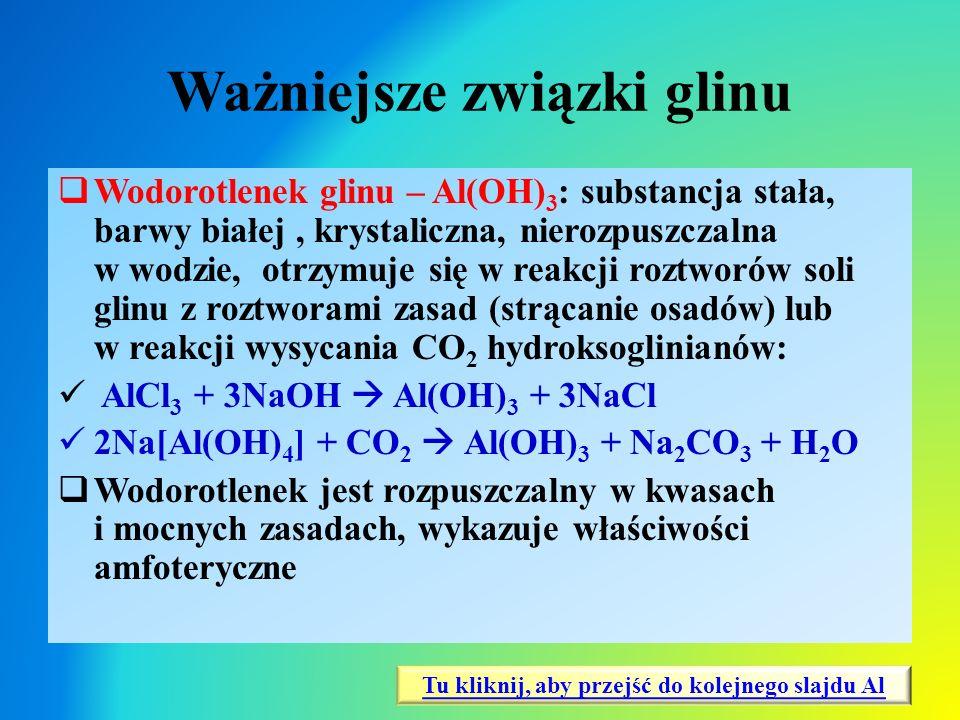 Ważniejsze związki glinu  Wodorotlenek glinu – Al(OH) 3 : substancja stała, barwy białej, krystaliczna, nierozpuszczalna w wodzie, otrzymuje się w re