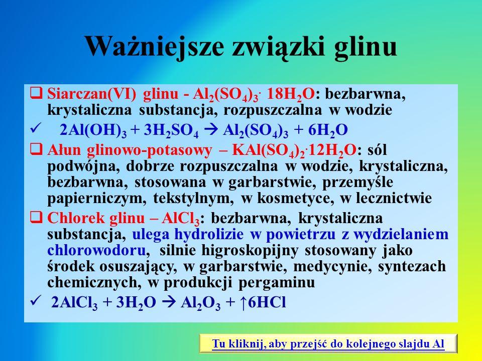 Ważniejsze związki glinu  Siarczan(VI) glinu - Al 2 (SO 4 ) 3. 18H 2 O: bezbarwna, krystaliczna substancja, rozpuszczalna w wodzie 2Al(OH) 3 + 3H 2 S
