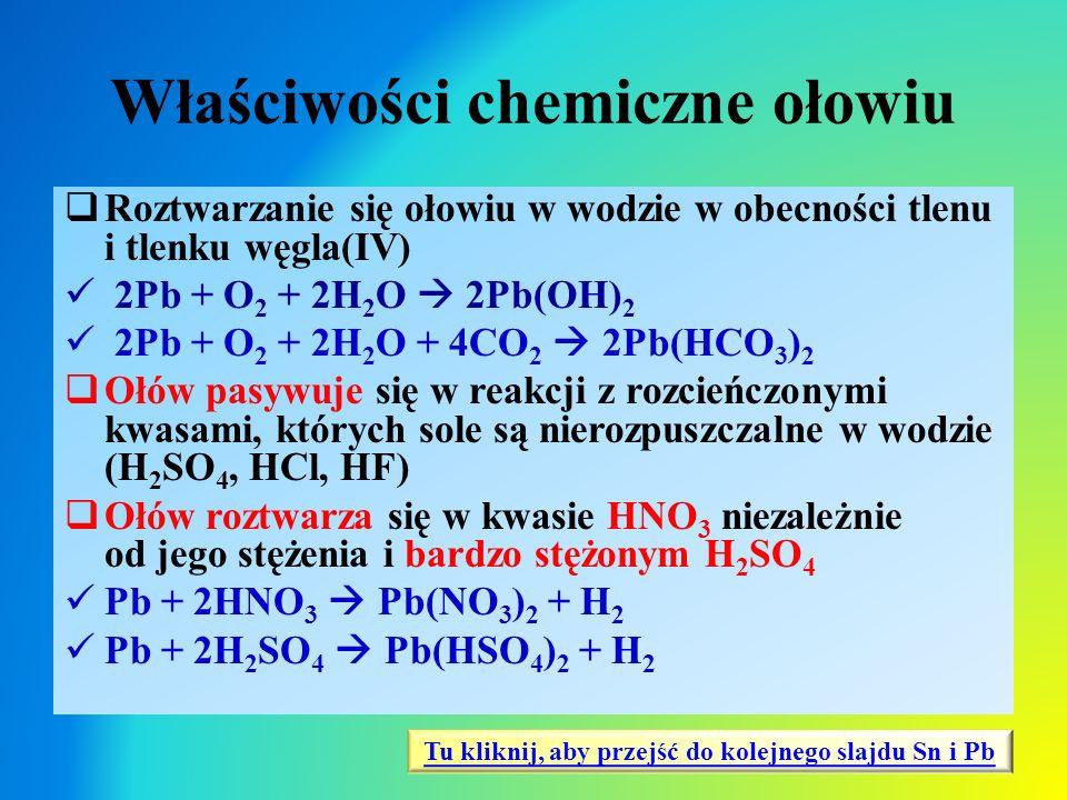 Właściwości chemiczne ołowiu  Roztwarzanie się ołowiu w wodzie w obecności tlenu i tlenku węgla(IV) 2Pb + O 2 + 2H 2 O  2Pb(OH) 2 2Pb + O 2 + 2H 2 O