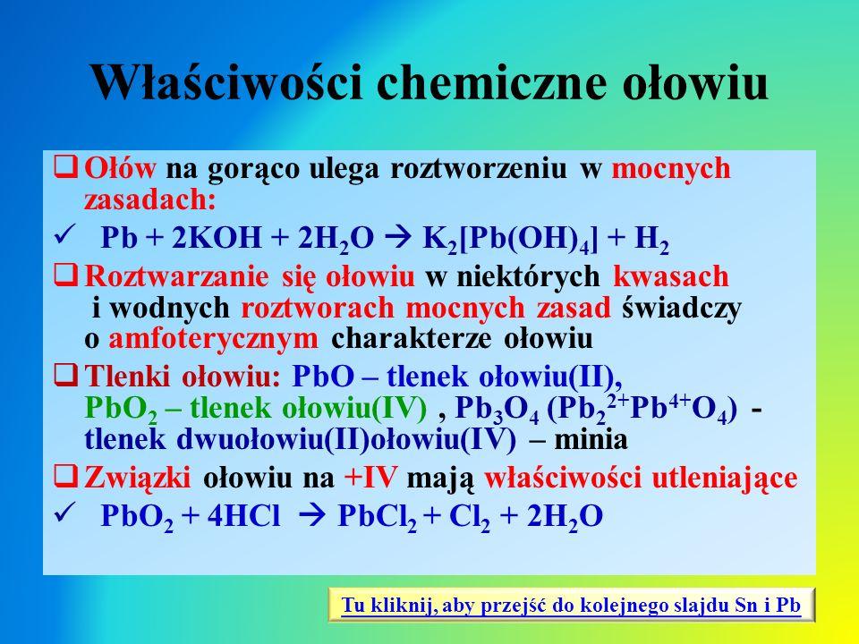 Właściwości chemiczne ołowiu  Ołów na gorąco ulega roztworzeniu w mocnych zasadach: Pb + 2KOH + 2H 2 O  K 2 [Pb(OH) 4 ] + H 2  Roztwarzanie się oło