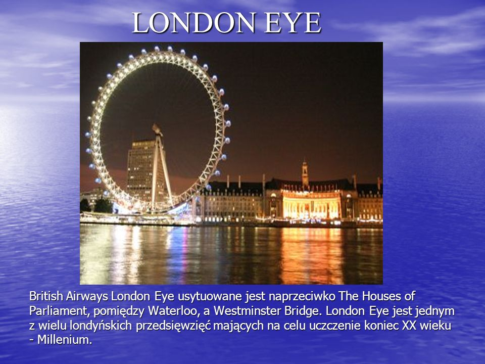 LONDON EYE British Airways London Eye usytuowane jest naprzeciwko The Houses of Parliament, pomiędzy Waterloo, a Westminster Bridge.