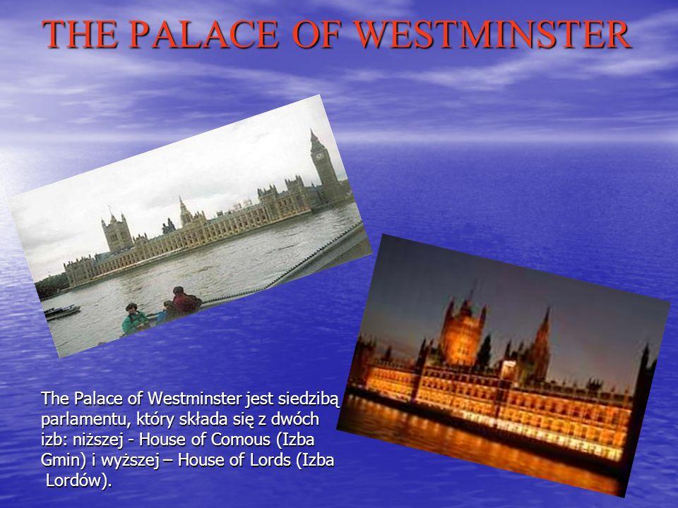 THE PALACE OF WESTMINSTER The Palace of Westminster jest siedzibą parlamentu, który składa się z dwóch izb: niższej - House of Comous (Izba Gmin) i wyższej – House of Lords (Izba Lordów).