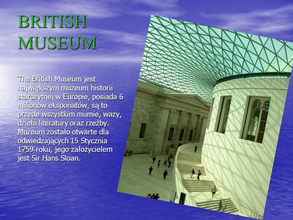 BRITISH MUSEUM The British Museum jest największym muzeum historii starożytnej w Europie, posiada 6 milionów eksponatów, są to przede wszystkim mumie, wazy, dzieła literatury oraz rzeźby.