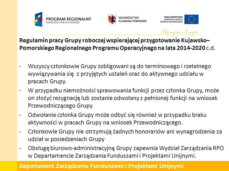 Departament Zarządzania Funduszami i Projektami Unijnymi Regulamin pracy Grupy roboczej wspierającej przygotowanie Kujawsko– Pomorskiego Regionalnego Programu Operacyjnego na lata 2014-2020 c.d.