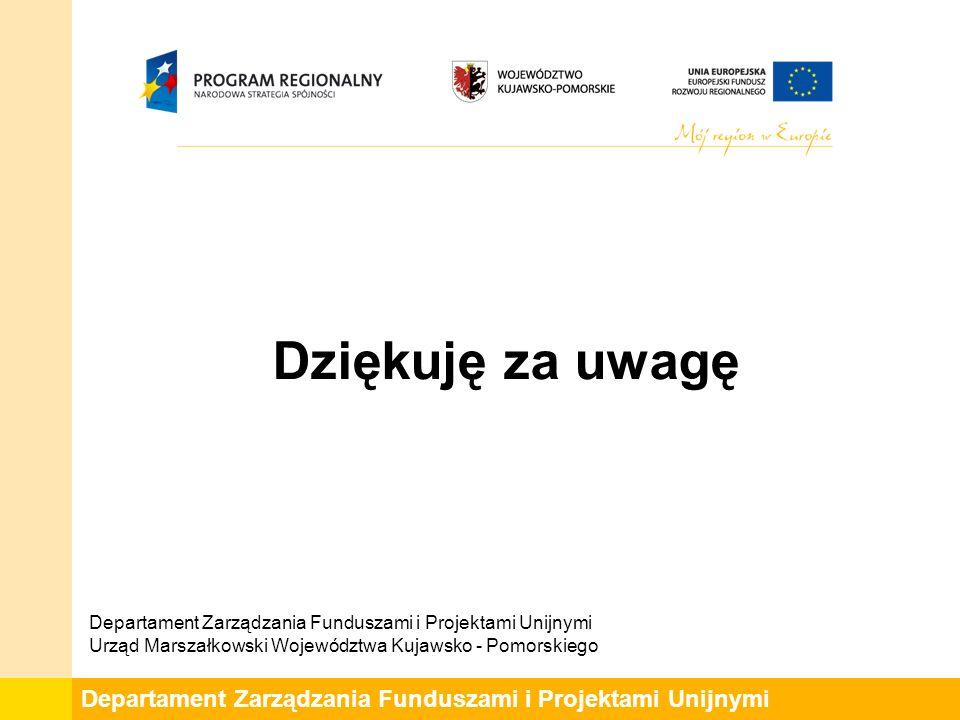 Departament Zarządzania Funduszami i Projektami Unijnymi Dziękuję za uwagę Departament Zarządzania Funduszami i Projektami Unijnymi Urząd Marszałkowski Województwa Kujawsko - Pomorskiego