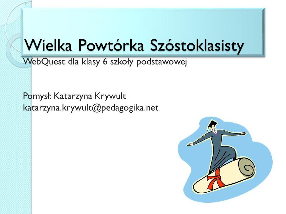 Wielka Powtórka Szóstoklasisty WebQuest dla klasy 6 szkoły podstawowej Pomysł: Katarzyna Krywult katarzyna.krywult@pedagogika.net