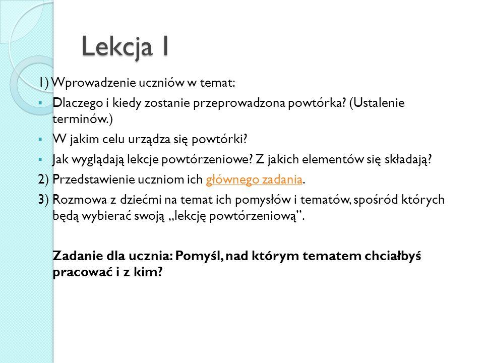 Lekcja I 1) Wprowadzenie uczniów w temat:  Dlaczego i kiedy zostanie przeprowadzona powtórka? (Ustalenie terminów.)  W jakim celu urządza się powtór