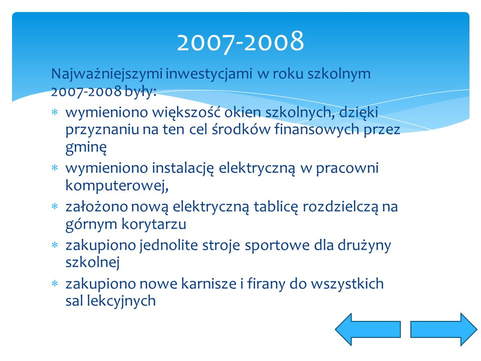 Najważniejszymi inwestycjami w roku szkolnym 2007-2008 były:  wymieniono większość okien szkolnych, dzięki przyznaniu na ten cel środków finansowych przez gminę  wymieniono instalację elektryczną w pracowni komputerowej,  założono nową elektryczną tablicę rozdzielczą na górnym korytarzu  zakupiono jednolite stroje sportowe dla drużyny szkolnej  zakupiono nowe karnisze i firany do wszystkich sal lekcyjnych 2007-2008