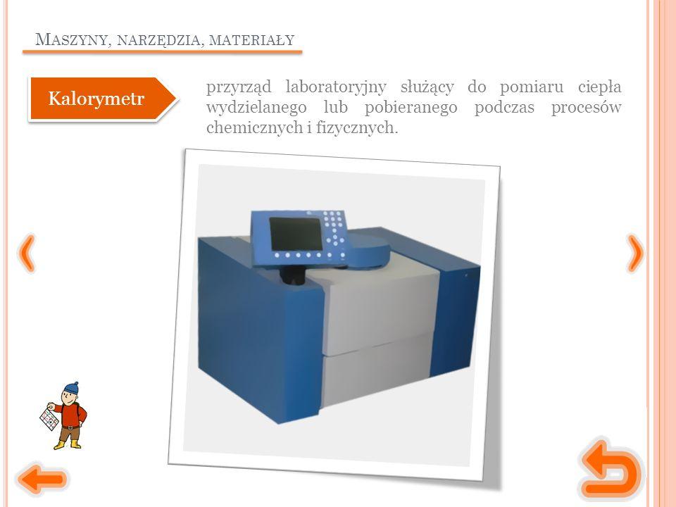 M ASZYNY, NARZĘDZIA, MATERIAŁY przyrząd laboratoryjny służący do pomiaru ciepła wydzielanego lub pobieranego podczas procesów chemicznych i fizycznych.