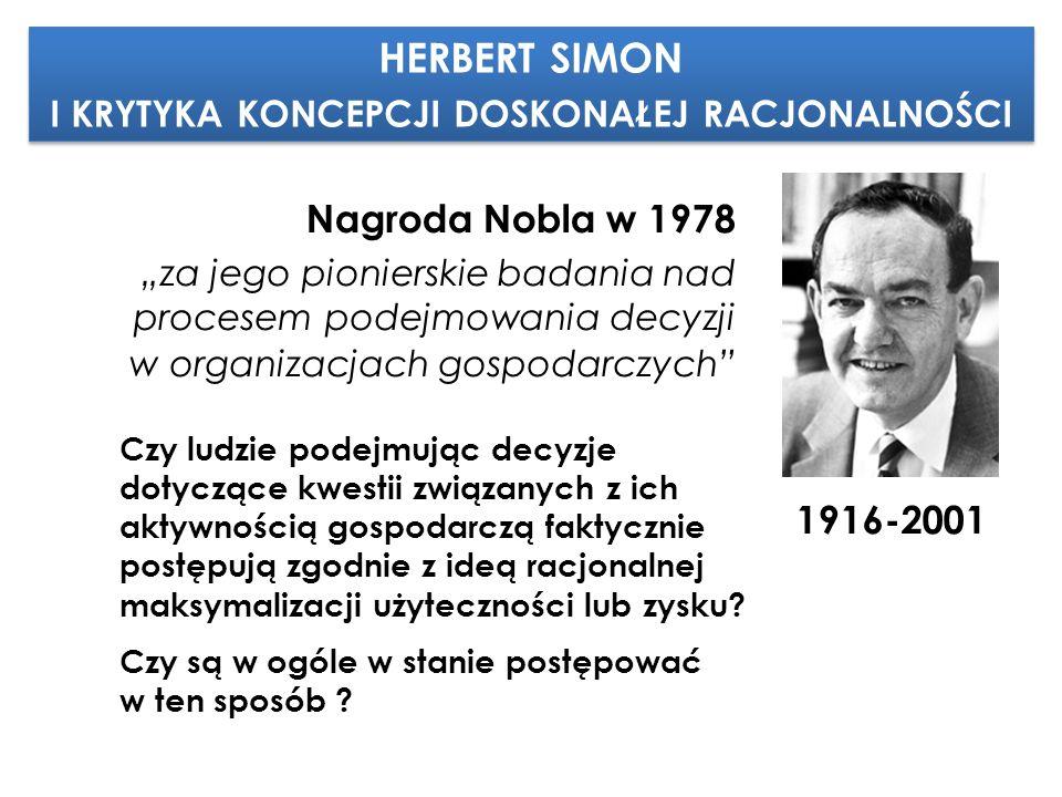 """HERBERT SIMON I KRYTYKA KONCEPCJI DOSKONAŁEJ RACJONALNOŚCI HERBERT SIMON I KRYTYKA KONCEPCJI DOSKONAŁEJ RACJONALNOŚCI 1916-2001 Nagroda Nobla w 1978 """"za jego pionierskie badania nad procesem podejmowania decyzji w organizacjach gospodarczych Czy ludzie podejmując decyzje dotyczące kwestii związanych z ich aktywnością gospodarczą faktycznie postępują zgodnie z ideą racjonalnej maksymalizacji użyteczności lub zysku."""