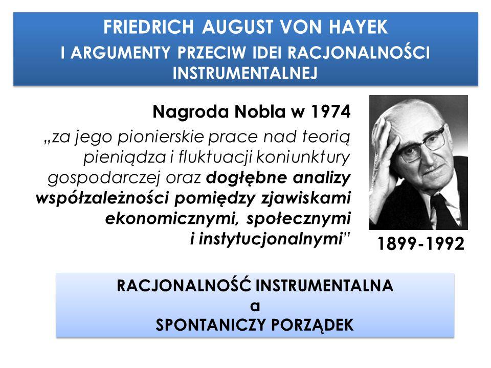"""FRIEDRICH AUGUST VON HAYEK I ARGUMENTY PRZECIW IDEI RACJONALNOŚCI INSTRUMENTALNEJ FRIEDRICH AUGUST VON HAYEK I ARGUMENTY PRZECIW IDEI RACJONALNOŚCI INSTRUMENTALNEJ 1899-1992 Nagroda Nobla w 1974 """"za jego pionierskie prace nad teorią pieniądza i fluktuacji koniunktury gospodarczej oraz dogłębne analizy współzależności pomiędzy zjawiskami ekonomicznymi, społecznymi i instytucjonalnymi RACJONALNOŚĆ INSTRUMENTALNA a SPONTANICZY PORZĄDEK RACJONALNOŚĆ INSTRUMENTALNA a SPONTANICZY PORZĄDEK"""