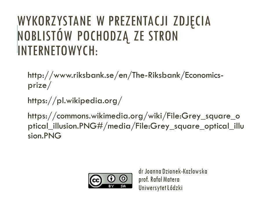 WYKORZYSTANE W PREZENTACJI ZDJĘCIA NOBLISTÓW POCHODZĄ ZE STRON INTERNETOWYCH: http://www.riksbank.se/en/The-Riksbank/Economics- prize/ https://pl.wikipedia.org/ https://commons.wikimedia.org/wiki/File:Grey_square_o ptical_illusion.PNG#/media/File:Grey_square_optical_illu sion.PNG dr Joanna Dzionek-Kozlowska prof.