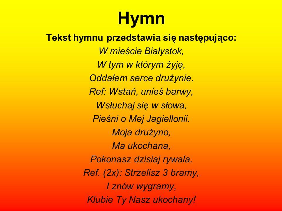 Hymn Tekst hymnu przedstawia się następująco: W mieście Białystok, W tym w którym żyję, Oddałem serce drużynie.