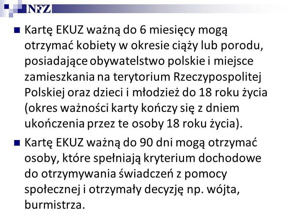 Kartę EKUZ ważną do 6 miesięcy mogą otrzymać kobiety w okresie ciąży lub porodu, posiadające obywatelstwo polskie i miejsce zamieszkania na terytorium Rzeczypospolitej Polskiej oraz dzieci i młodzież do 18 roku życia (okres ważności karty kończy się z dniem ukończenia przez te osoby 18 roku życia).