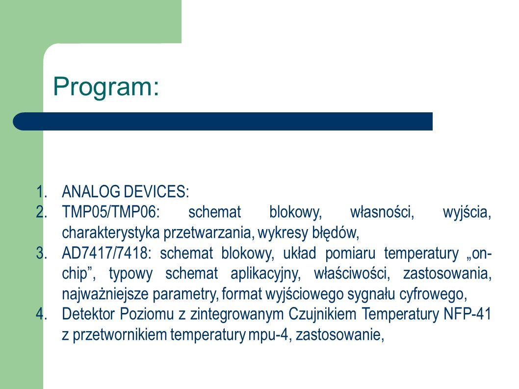 """Program: 1.ANALOG DEVICES: 2.TMP05/TMP06: schemat blokowy, własności, wyjścia, charakterystyka przetwarzania, wykresy błędów, 3.AD7417/7418: schemat blokowy, układ pomiaru temperatury """"on- chip , typowy schemat aplikacyjny, właściwości, zastosowania, najważniejsze parametry, format wyjściowego sygnału cyfrowego, 4.Detektor Poziomu z zintegrowanym Czujnikiem Temperatury NFP-41 z przetwornikiem temperatury mpu-4, zastosowanie,"""