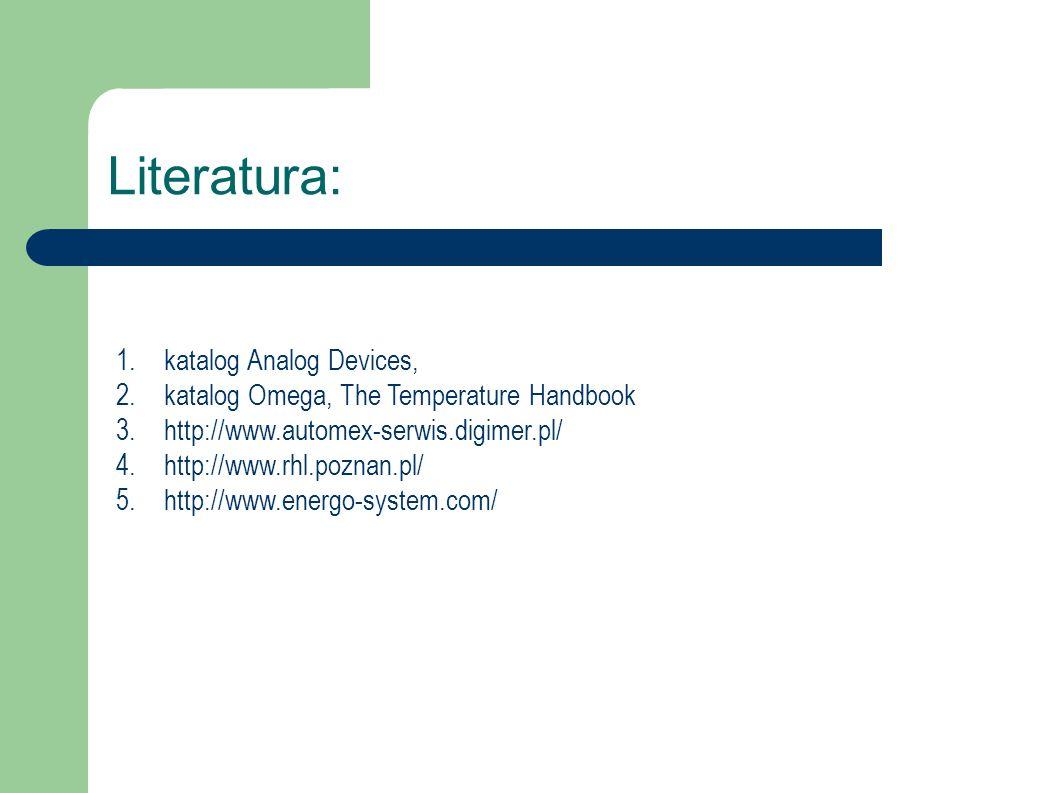 Literatura: 1.katalog Analog Devices, 2.katalog Omega, The Temperature Handbook 3.http://www.automex-serwis.digimer.pl/ 4.http://www.rhl.poznan.pl/ 5.http://www.energo-system.com/