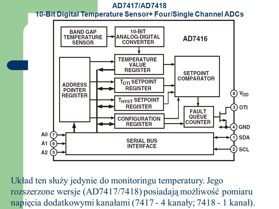 AD7417/AD7418 10-Bit Digital Temperature Sensor+ Four/Single Channel ADCs AD7417: 10 bitowy, 4 kanałowy przetwornik A/C z wbudowanym on-chip czujnikiem temperatury AD7418: 10 bitowy, 1 kanałowy przetwornik A/C z wbudowanym on-chip czujnikiem temperatury AD7416: czujnik temperatury z 10-cio bitowym przetwornikiem A/C