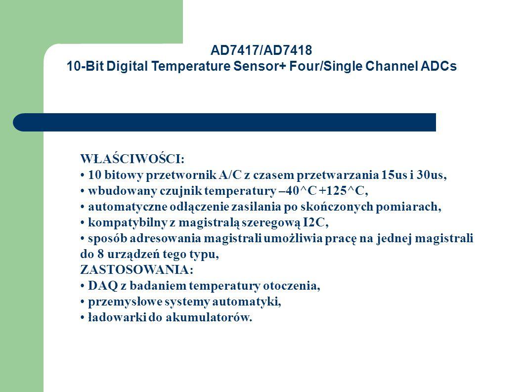 WŁAŚCIWOŚCI: 10 bitowy przetwornik A/C z czasem przetwarzania 15us i 30us, wbudowany czujnik temperatury –40^C +125^C, automatyczne odłączenie zasilania po skończonych pomiarach, kompatybilny z magistralą szeregową I2C, sposób adresowania magistrali umożliwia pracę na jednej magistrali do 8 urządzeń tego typu, ZASTOSOWANIA: DAQ z badaniem temperatury otoczenia, przemysłowe systemy automatyki, ładowarki do akumulatorów.