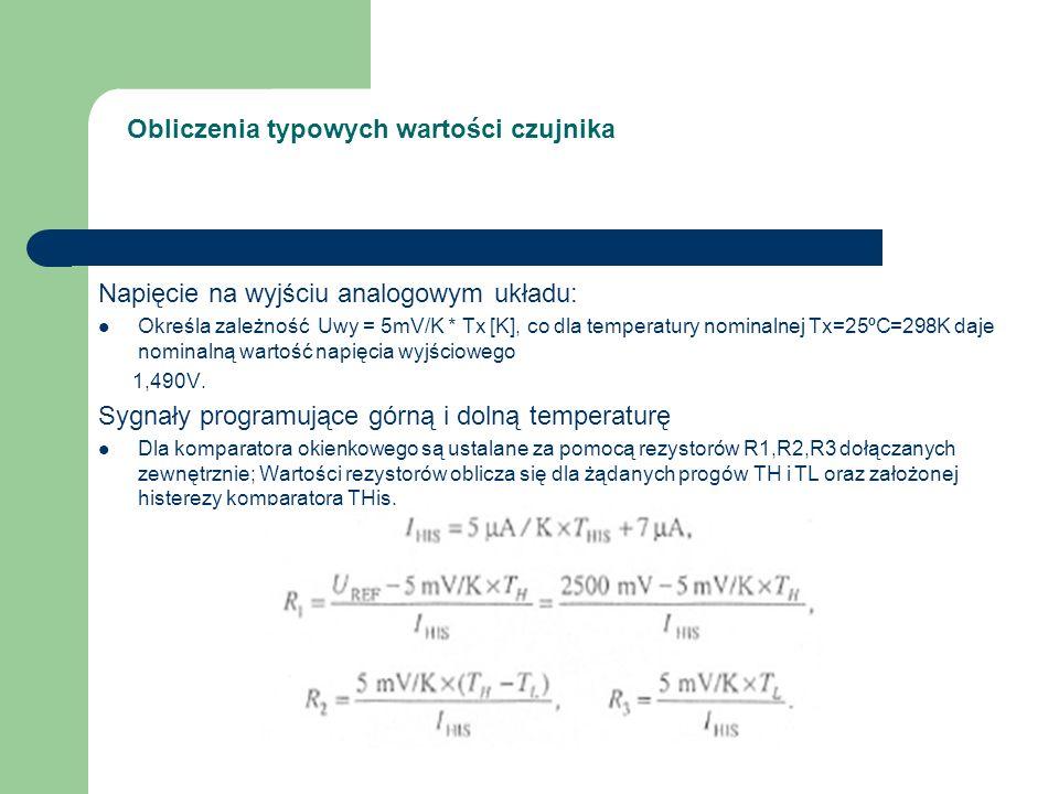 Obliczenia typowych wartości czujnika Napięcie na wyjściu analogowym układu: Określa zależność Uwy = 5mV/K * Tx [K], co dla temperatury nominalnej Tx=25ºC=298K daje nominalną wartość napięcia wyjściowego 1,490V.