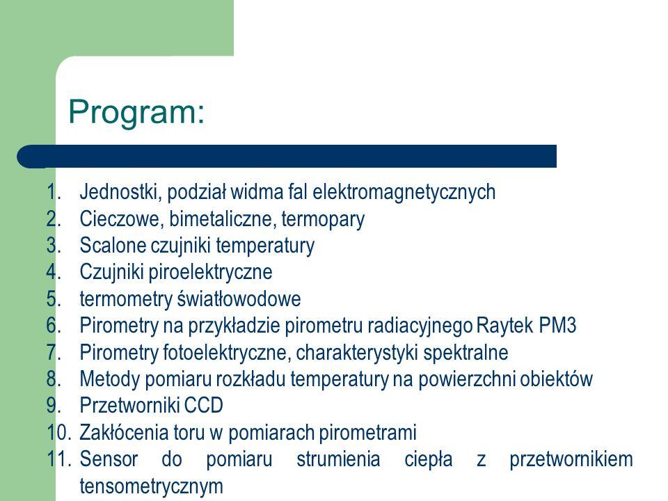 Program: 1.Jednostki, podział widma fal elektromagnetycznych 2.Cieczowe, bimetaliczne, termopary 3.Scalone czujniki temperatury 4.Czujniki piroelektryczne 5.termometry światłowodowe 6.Pirometry na przykładzie pirometru radiacyjnego Raytek PM3 7.Pirometry fotoelektryczne, charakterystyki spektralne 8.Metody pomiaru rozkładu temperatury na powierzchni obiektów 9.Przetworniki CCD 10.Zakłócenia toru w pomiarach pirometrami 11.Sensor do pomiaru strumienia ciepła z przetwornikiem tensometrycznym