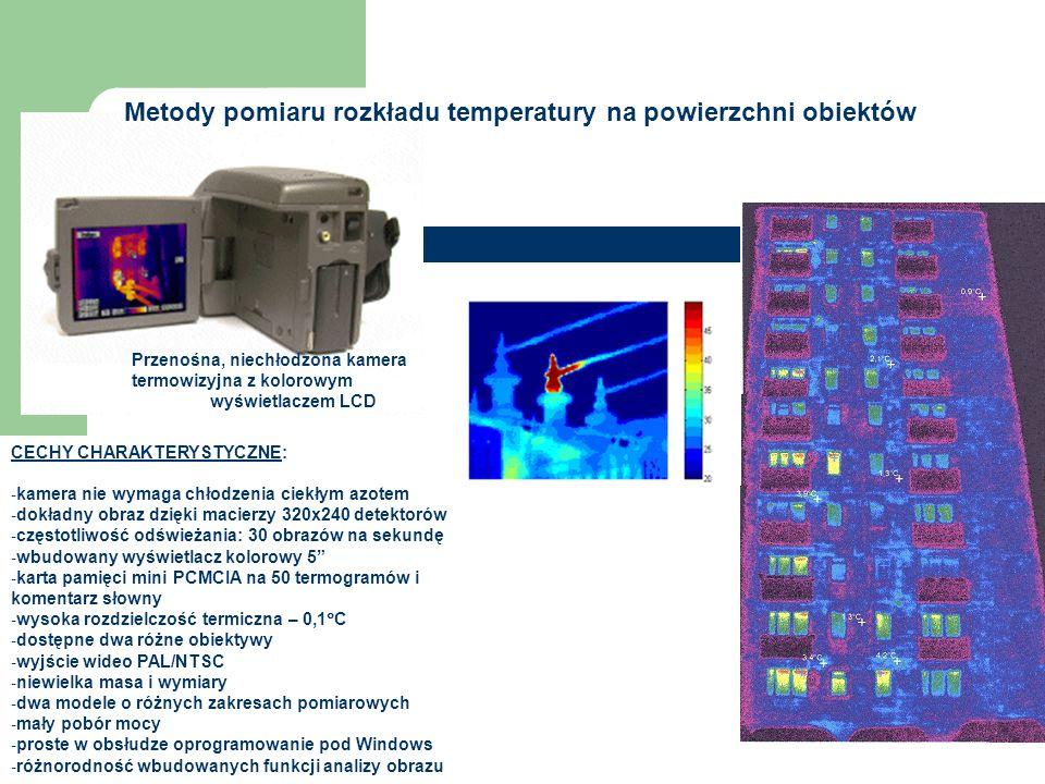 Przenośna, niechłodzona kamera termowizyjna z kolorowym wyświetlaczem LCD CECHY CHARAKTERYSTYCZNE: - kamera nie wymaga chłodzenia ciekłym azotem - dokładny obraz dzięki macierzy 320x240 detektorów - częstotliwość odświeżania: 30 obrazów na sekundę - wbudowany wyświetlacz kolorowy 5 - karta pamięci mini PCMCIA na 50 termogramów i komentarz słowny - wysoka rozdzielczość termiczna – 0,1  C - dostępne dwa różne obiektywy - wyjście wideo PAL/NTSC - niewielka masa i wymiary - dwa modele o różnych zakresach pomiarowych - mały pobór mocy - proste w obsłudze oprogramowanie pod Windows - różnorodność wbudowanych funkcji analizy obrazu Metody pomiaru rozkładu temperatury na powierzchni obiektów
