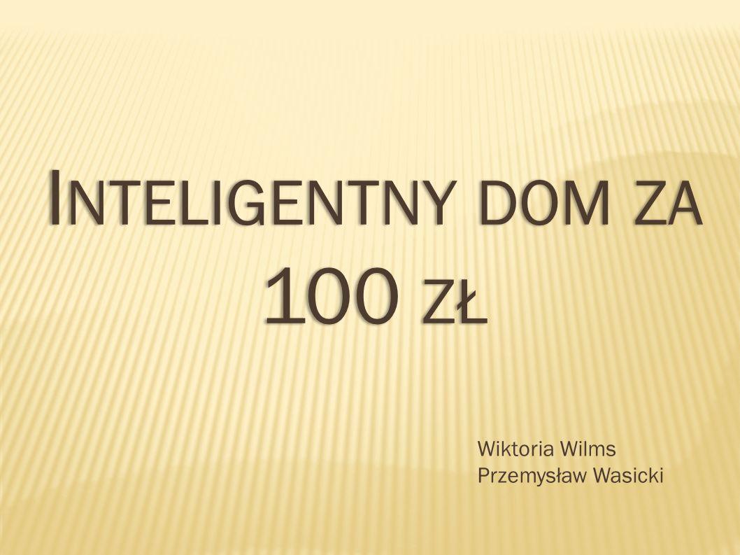 I NTELIGENTNY DOM ZA 100 ZŁ Wiktoria Wilms Przemysław Wasicki