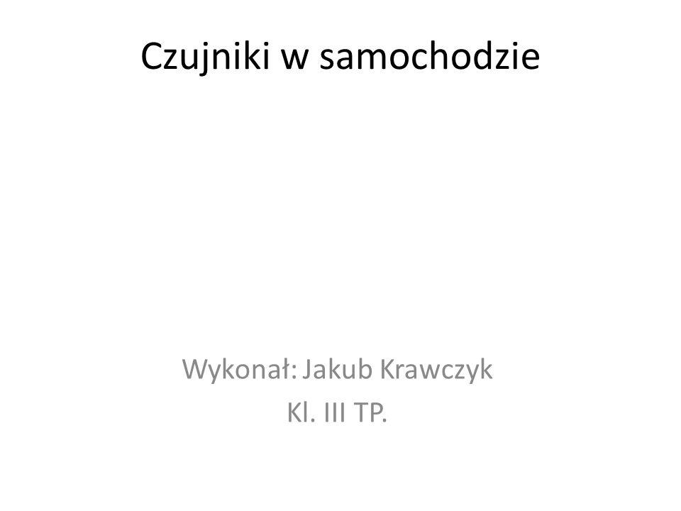 Czujniki w samochodzie Wykonał: Jakub Krawczyk Kl. III TP.