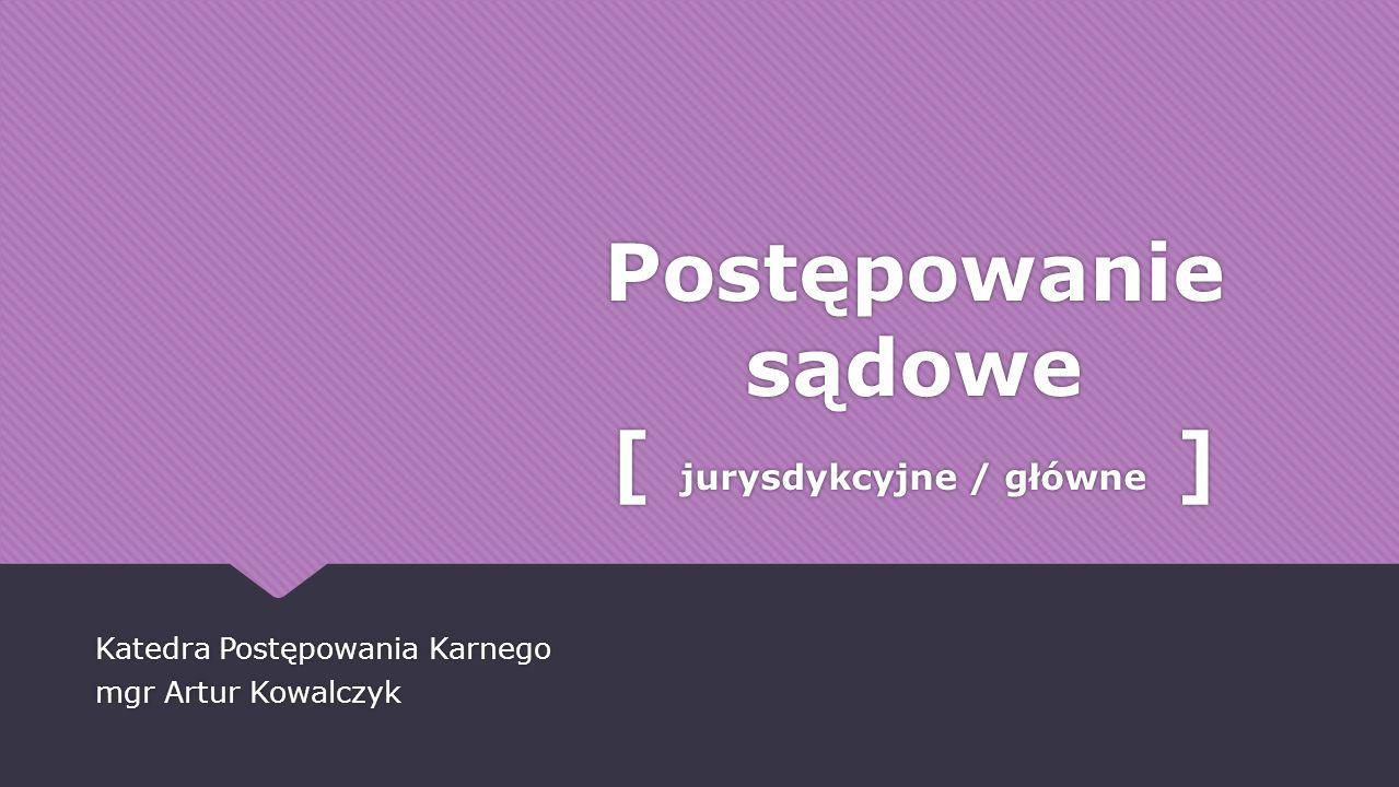 Postępowanie sądowe [ jurysdykcyjne / główne ] Katedra Postępowania Karnego mgr Artur Kowalczyk Katedra Postępowania Karnego mgr Artur Kowalczyk
