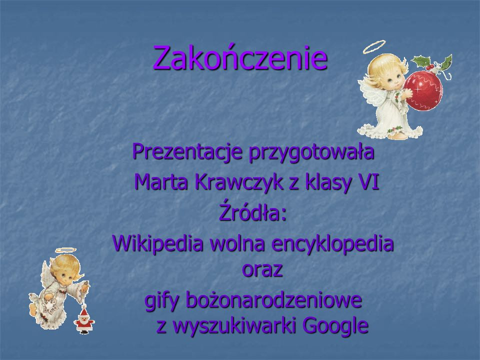Zakończenie Prezentacje przygotowała Marta Krawczyk z klasy VI Marta Krawczyk z klasy VIŹródła: Wikipedia wolna encyklopedia oraz gify bożonarodzeniowe z wyszukiwarki Google