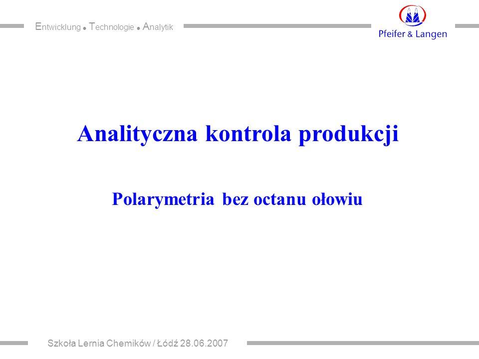 E ntwicklung  T echnologie  A nalytik Szkoła Lernia Chemików / Łódź 28.06.2007 Analityczna kontrola produkcji Polarymetria bez octanu ołowiu