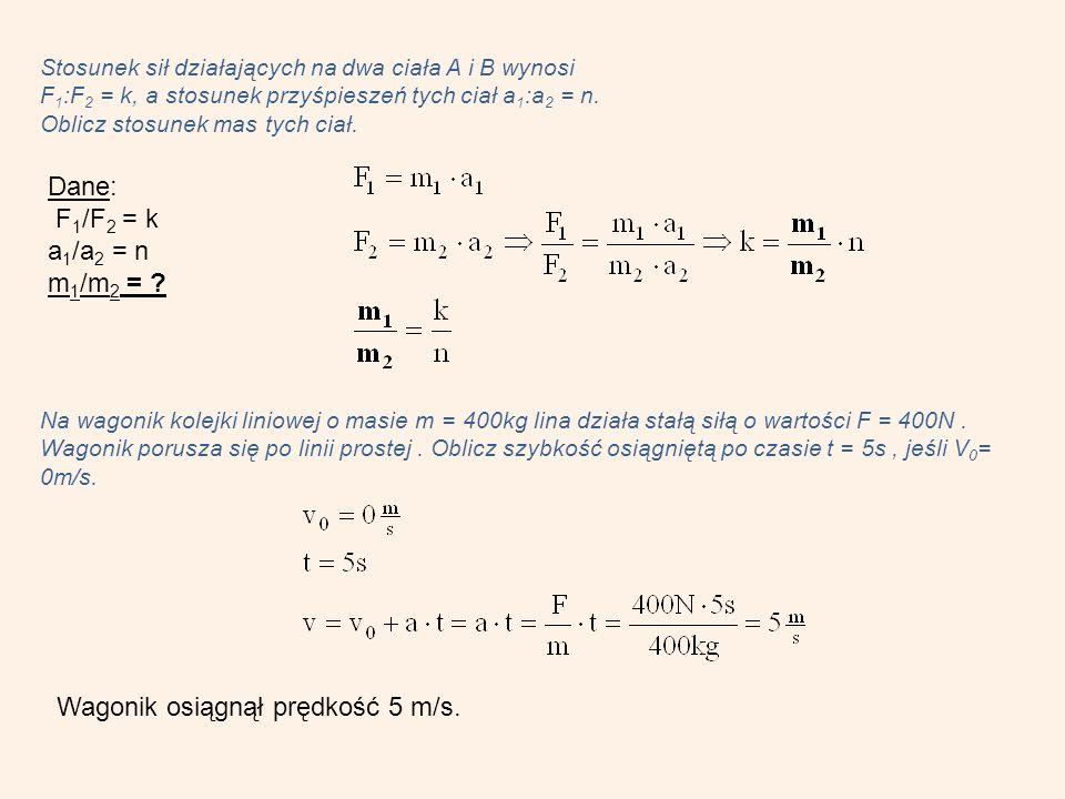 Stosunek sił działających na dwa ciała A i B wynosi F 1 :F 2 = k, a stosunek przyśpieszeń tych ciał a 1 :a 2 = n.