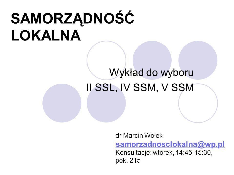 SAMORZĄDNOŚĆ LOKALNA Wykład do wyboru II SSL, IV SSM, V SSM dr Marcin Wołek samorzadnosclokalna@wp.pl Konsultacje: wtorek, 14:45-15:30, pok. 215