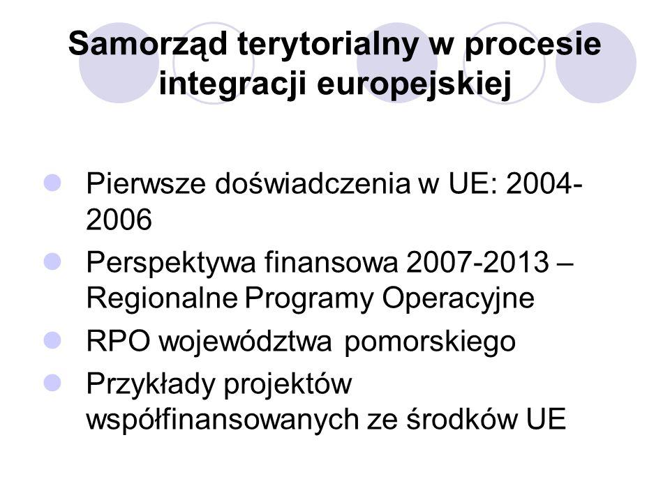 Samorząd terytorialny w procesie integracji europejskiej Pierwsze doświadczenia w UE: 2004- 2006 Perspektywa finansowa 2007-2013 – Regionalne Programy Operacyjne RPO województwa pomorskiego Przykłady projektów współfinansowanych ze środków UE