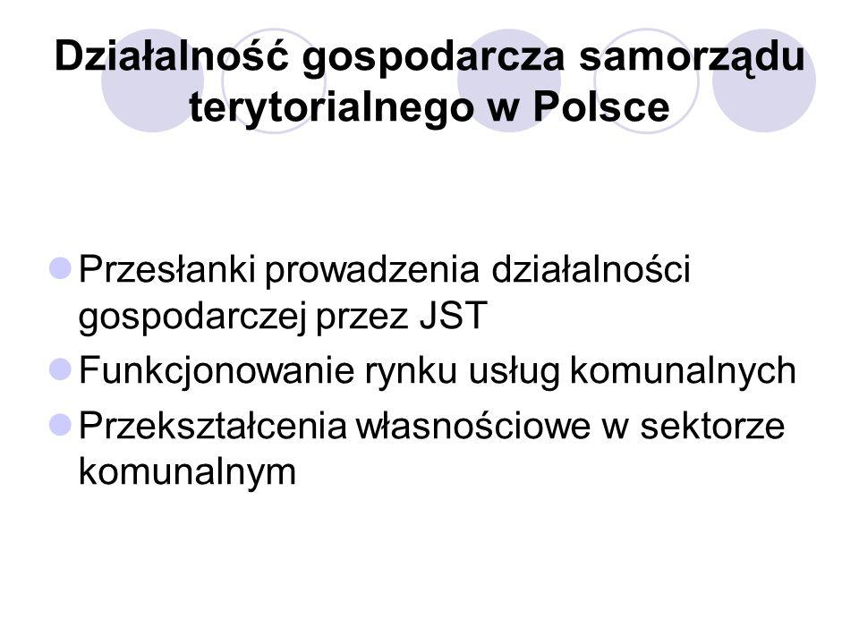 Działalność gospodarcza samorządu terytorialnego w Polsce Przesłanki prowadzenia działalności gospodarczej przez JST Funkcjonowanie rynku usług komunalnych Przekształcenia własnościowe w sektorze komunalnym