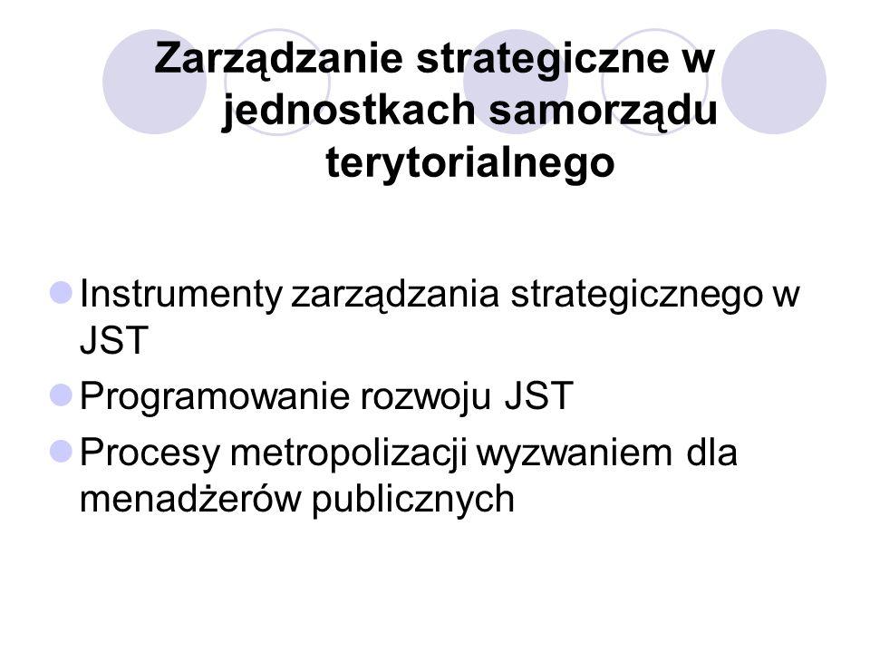 Zarządzanie strategiczne w jednostkach samorządu terytorialnego Instrumenty zarządzania strategicznego w JST Programowanie rozwoju JST Procesy metropolizacji wyzwaniem dla menadżerów publicznych