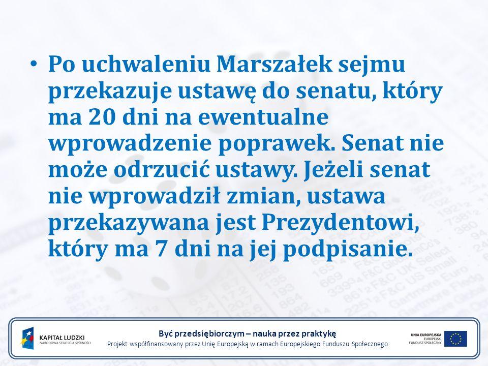 Być przedsiębiorczym – nauka przez praktykę Projekt współfinansowany przez Unię Europejską w ramach Europejskiego Funduszu Społecznego Po uchwaleniu Marszałek sejmu przekazuje ustawę do senatu, który ma 20 dni na ewentualne wprowadzenie poprawek.