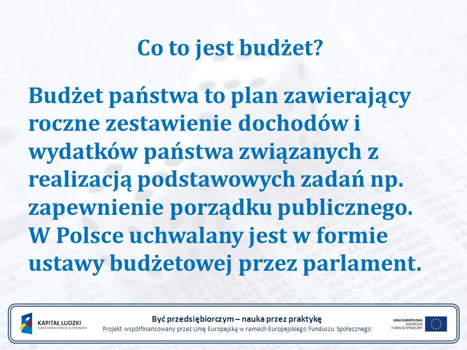 Funkcje budżetu państwa Być przedsiębiorczym – nauka przez praktykę Projekt współfinansowany przez Unię Europejską w ramach Europejskiego Funduszu Społecznego Funkcja fiskalna- gromadzenie dochodów umożliwiających realizację przez państwo jego zadań Funkcja redystrybucyjna- zmniejszanie zróżnicowania dochodów różnych grup społecznych i pomaganiu najuboższym ;