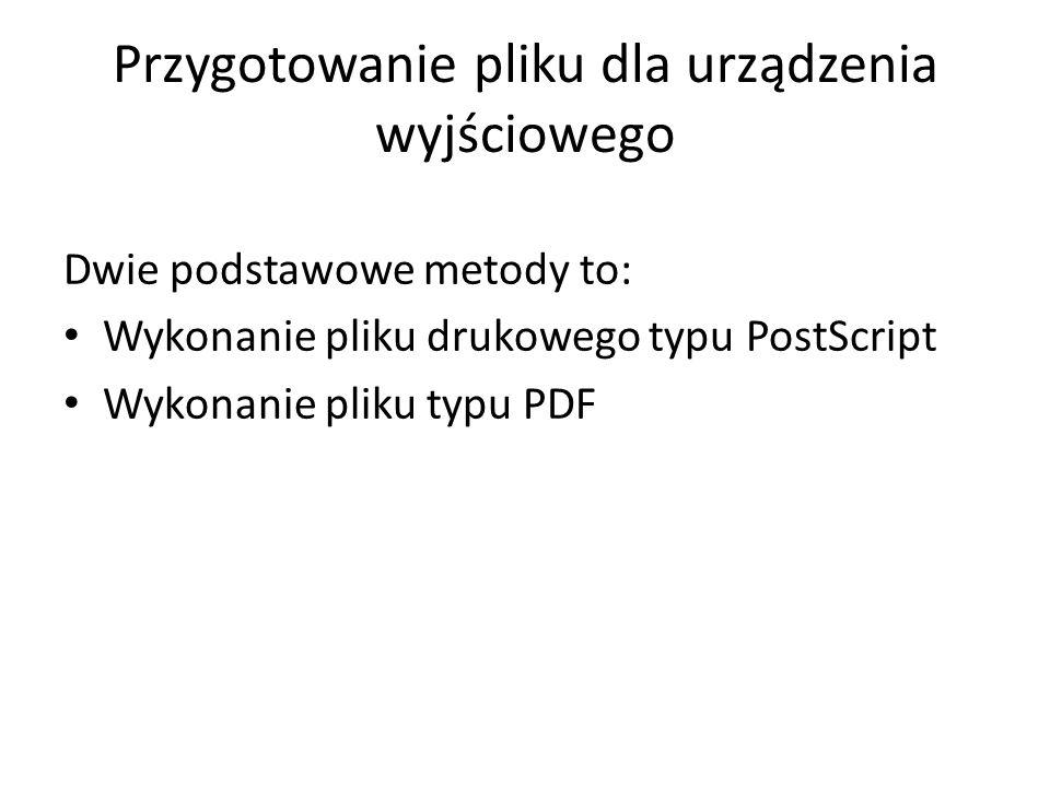 Przygotowanie pliku dla urządzenia wyjściowego Dwie podstawowe metody to: Wykonanie pliku drukowego typu PostScript Wykonanie pliku typu PDF