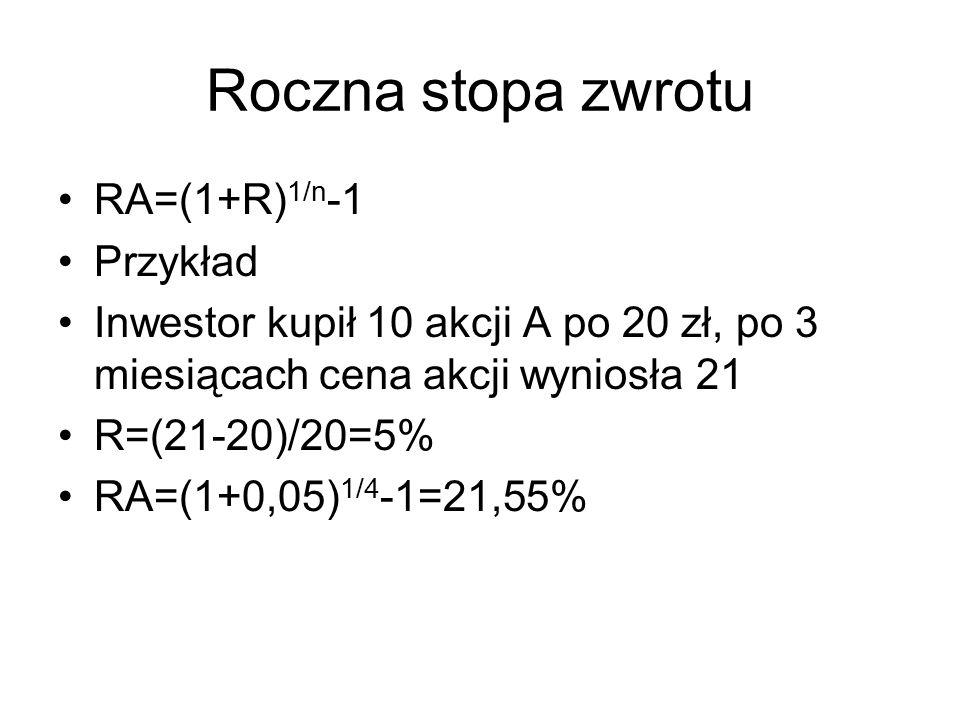 Roczna stopa zwrotu RA=(1+R) 1/n -1 Przykład Inwestor kupił 10 akcji A po 20 zł, po 3 miesiącach cena akcji wyniosła 21 R=(21-20)/20=5% RA=(1+0,05) 1/4 -1=21,55%