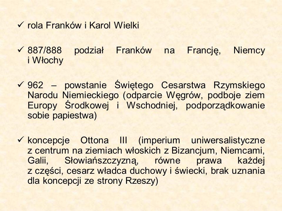 rola Franków i Karol Wielki 887/888 podział Franków na Francję, Niemcy i Włochy 962 – powstanie Świętego Cesarstwa Rzymskiego Narodu Niemieckiego (odparcie Węgrów, podboje ziem Europy Środkowej i Wschodniej, podporządkowanie sobie papiestwa) koncepcje Ottona III (imperium uniwersalistyczne z centrum na ziemiach włoskich z Bizancjum, Niemcami, Galii, Słowiańszczyzną, równe prawa każdej z części, cesarz władca duchowy i świecki, brak uznania dla koncepcji ze strony Rzeszy)