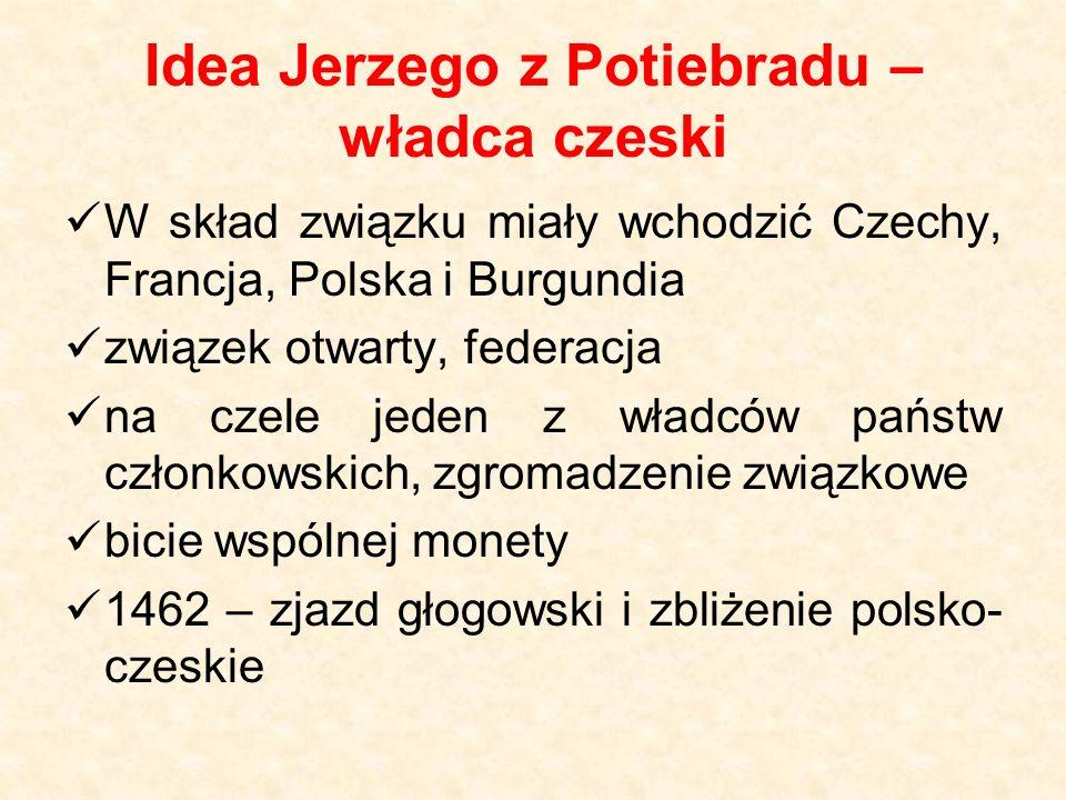Idea Jerzego z Potiebradu – władca czeski W skład związku miały wchodzić Czechy, Francja, Polska i Burgundia związek otwarty, federacja na czele jeden