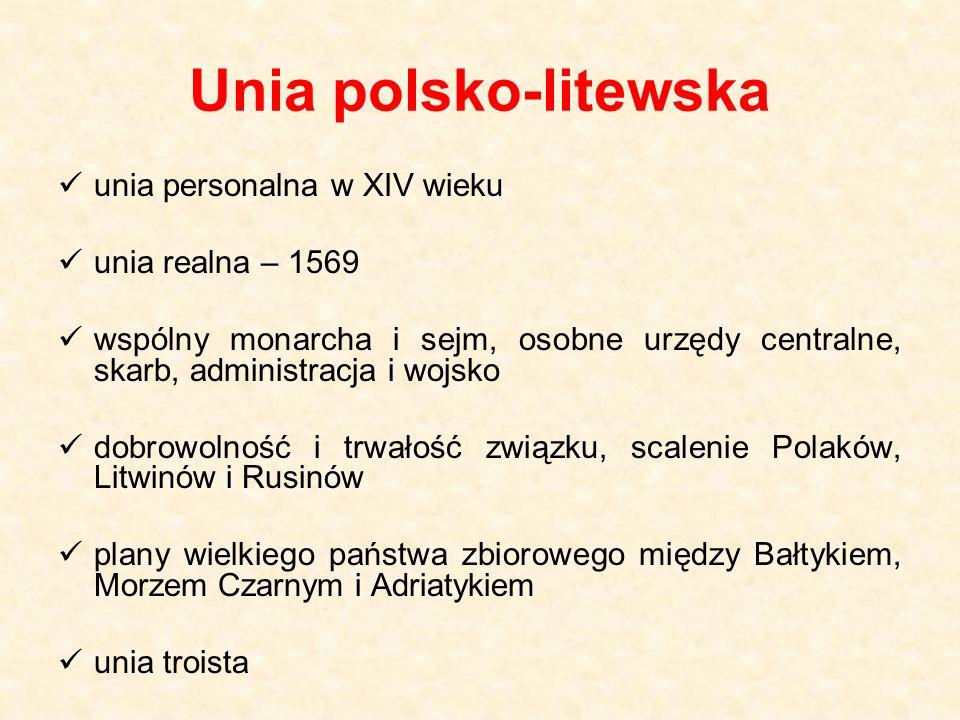 Unia polsko-litewska unia personalna w XIV wieku unia realna – 1569 wspólny monarcha i sejm, osobne urzędy centralne, skarb, administracja i wojsko do