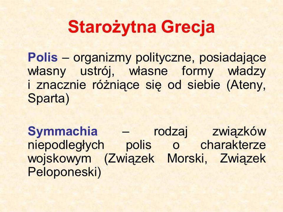 Starożytna Grecja Polis – organizmy polityczne, posiadające własny ustrój, własne formy władzy i znacznie różniące się od siebie (Ateny, Sparta) Symmachia – rodzaj związków niepodległych polis o charakterze wojskowym (Związek Morski, Związek Peloponeski)