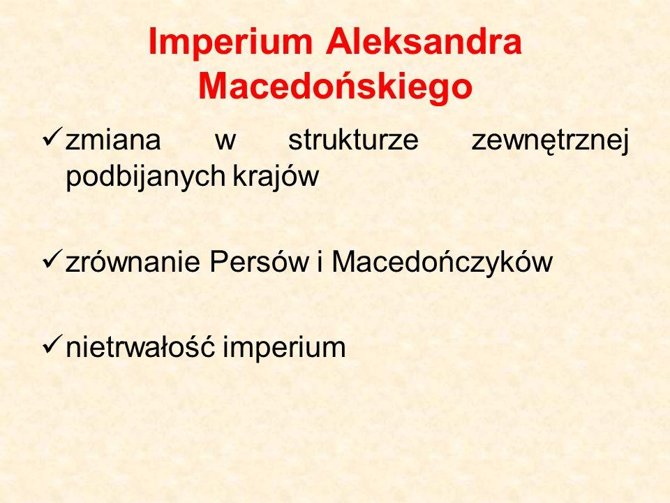 Imperium Aleksandra Macedońskiego zmiana w strukturze zewnętrznej podbijanych krajów zrównanie Persów i Macedończyków nietrwałość imperium