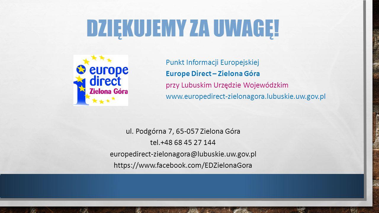 DZIĘKUJEMY ZA UWAGĘ! Punkt Informacji Europejskiej Europe Direct – Zielona Góra przy Lubuskim Urzędzie Wojewódzkim www.europedirect-zielonagora.lubusk