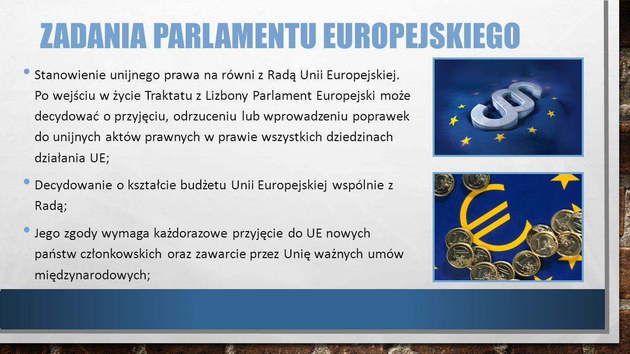 ZADANIA PARLAMENTU EUROPEJSKIEGO Stanowienie unijnego prawa na równi z Radą Unii Europejskiej. Po wejściu w życie Traktatu z Lizbony Parlament Europej