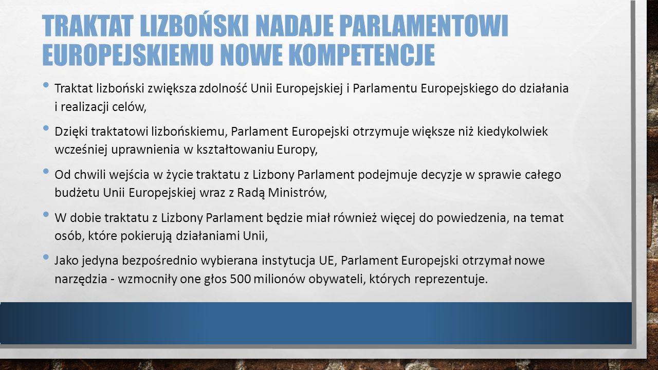 TRAKTAT LIZBOŃSKI NADAJE PARLAMENTOWI EUROPEJSKIEMU NOWE KOMPETENCJE Traktat lizboński zwiększa zdolność Unii Europejskiej i Parlamentu Europejskiego
