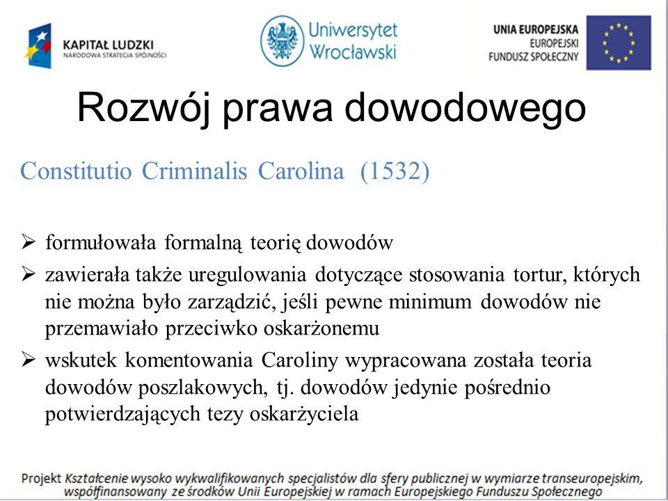 Rozwój prawa dowodowego Constitutio Criminalis Carolina (1532)  formułowała formalną teorię dowodów  zawierała także uregulowania dotyczące stosowania tortur, których nie można było zarządzić, jeśli pewne minimum dowodów nie przemawiało przeciwko oskarżonemu  wskutek komentowania Caroliny wypracowana została teoria dowodów poszlakowych, tj.