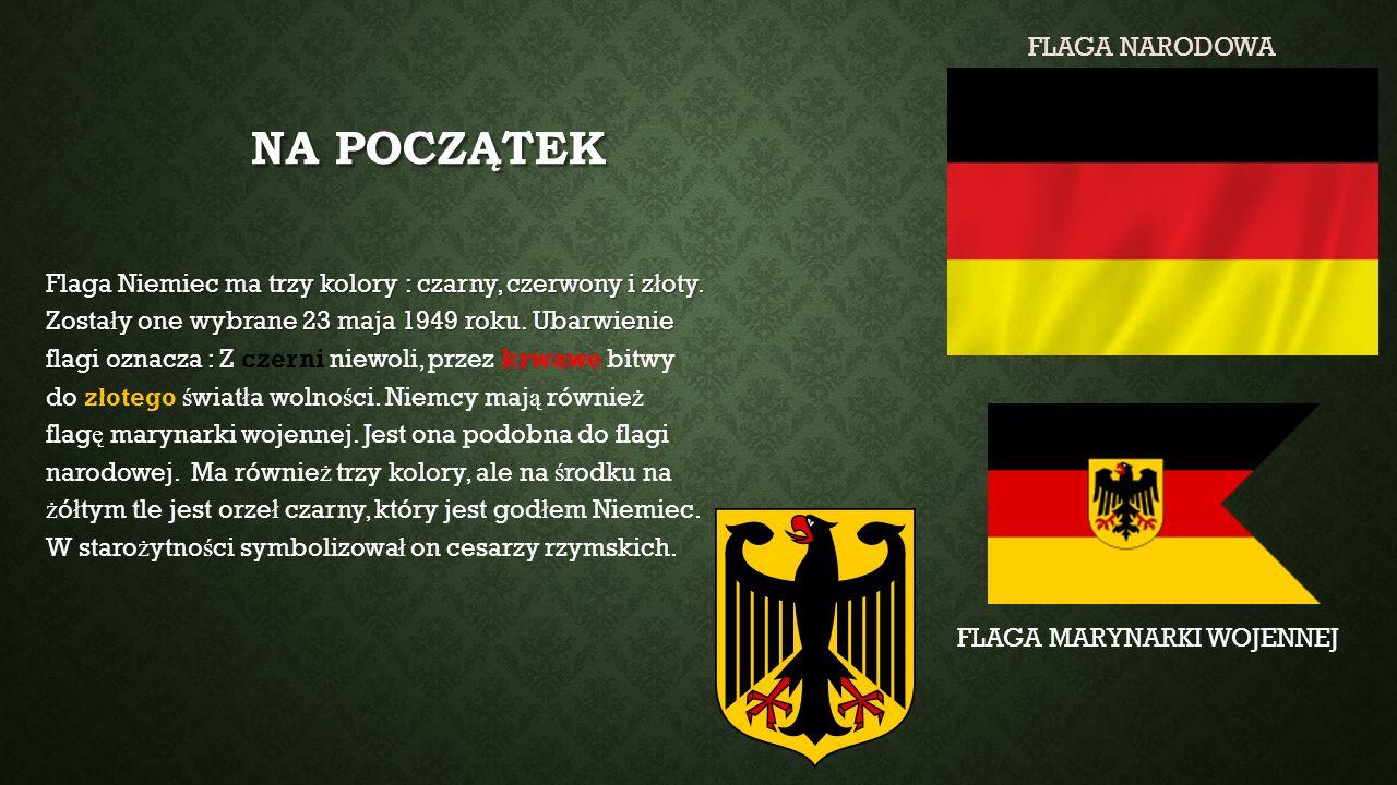 NA POCZĄTEK Flaga Niemiec ma trzy kolory : czarny, czerwony i z ł oty. Zosta ł y one wybrane 23 maja 1949 roku. Ubarwienie flagi oznacza : Z czerni ni