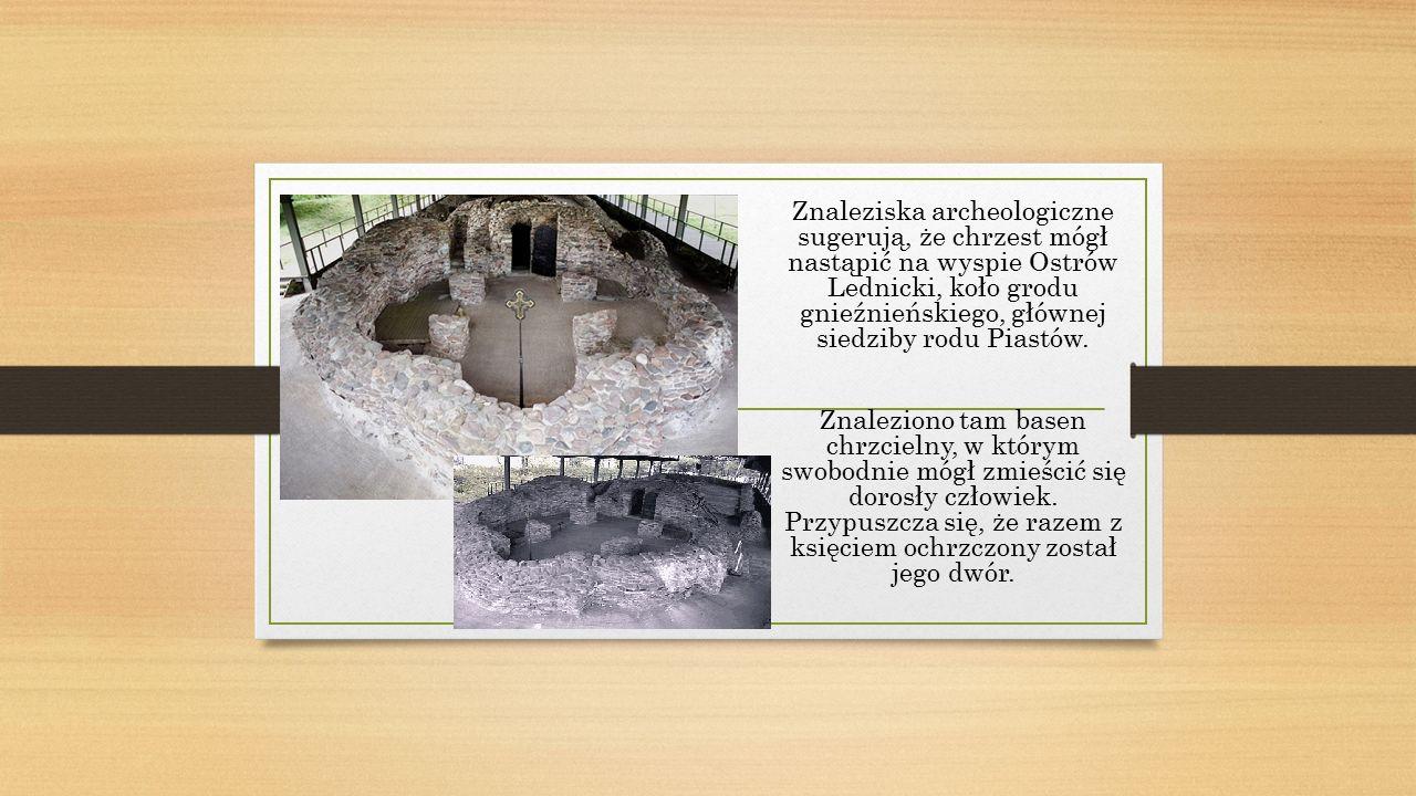Znaleziska archeologiczne sugerują, że chrzest mógł nastąpić na wyspie Ostrów Lednicki, koło grodu gnieźnieńskiego, głównej siedziby rodu Piastów.